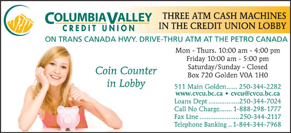 Credit Union Columbia Valley (250-344-2282) - Display Ad - Friday 10:00 am - 5:00 pm Saturday/Sunday - Closed Coin Counter Box 720 Golden V0A 1H0 in Lobby 511 Main Golden......250-344-2282 Loans Dept.................250-344-7024 Call No Charge.......1-888-298-1777 Fax Line......................250-344-2117 Telephone Banking..1-844-344-7968 THREE ATM CASH MACHINES OLUMBIAALLEY IN THE CREDIT UNION LOBBY CREDIT UNION ON TRANS CANADA HWY. DRIVE-THRU ATM AT THE PETRO CANADA Mon - Thurs. 10:00 am - 4:00 pm