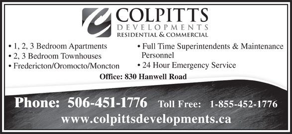 Colpitts Developments Ltd (506-451-1776) - Display Ad - www.colpittsdevelopments.ca COLPITTS DEVELOPMENTS RESIDENTIAL & COMMERCIAL 1, 2, 3 Bedroom Apartments Full Time Superintendents & Maintenance Personnel 2, 3 Bedroom Townhouses 24 Hour Emergency Service Fredericton/Oromocto/Moncton Office: 830 Hanwell Road Phone:  506-451-1776 Toll Free:   1-855-452-1776 www.colpittsdevelopments.ca COLPITTS DEVELOPMENTS RESIDENTIAL & COMMERCIAL 1, 2, 3 Bedroom Apartments Full Time Superintendents & Maintenance Personnel 2, 3 Bedroom Townhouses 24 Hour Emergency Service Fredericton/Oromocto/Moncton Office: 830 Hanwell Road Phone:  506-451-1776 Toll Free:   1-855-452-1776