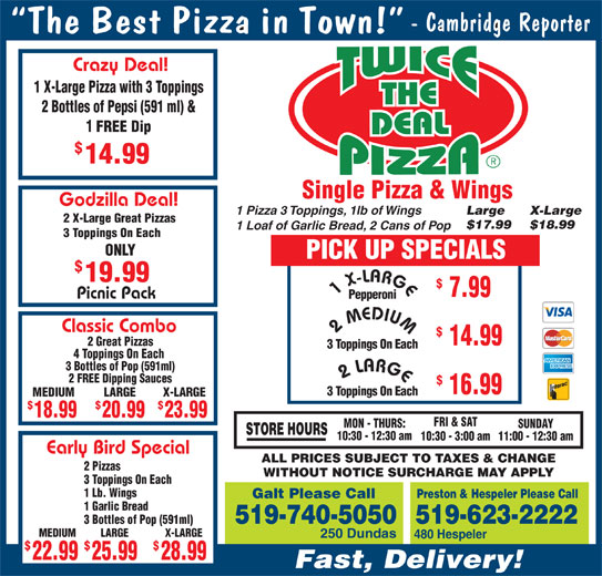 Twice The Deal Pizza (519-740-5050) - Annonce illustrée======= - FRI & SAT MON - THURS: SUNDAY STORE HOURS 20.9918.99 23.99 10:30 - 12:30 am 10:30 - 3:00 am11:00 - 12:30 am Early Bird Special 2 Pizzas WITHOUT NOTICE SURCHARGE MAY APPLY 3 Toppings On Each 1 Lb. Wings Preston & Hespeler Please Call Galt Please Call 1 Garlic Bread 3 Bottles of Pop (591ml) MEDIUM X-LARGELARGE 250 Dundas 480 Hespeler $$ ALL PRICES SUBJECT TO TAXES & CHANGE 22.99 28.9925.99 Fast, Delivery! 519-740-5050519-623-2222 Single Pizza & Wings Godzilla Deal! 1 Pizza 3 Toppings, 1lb of Wings Large X-Large 2 X-Large Great Pizzas $17.99 $18.99 1 Loaf of Garlic Bread, 2 Cans of Pop 3 Toppings On Each ONLY PICK UP SPECIALS 14.99 19.99 7.99 Picnic Pack Pepperoni Classic Combo 2 MEDIUM 1 X-LARGE 14.99 2 Great Pizzas 3 Toppings On Each 4 Toppings On Each 3 Bottles of Pop (591ml) 2 LARGE 2 FREE Dipping Sauces 16.99 3 Toppings On Each LARGEMEDIUM X-LARGE $$ Crazy Deal! 1 X-Large Pizza with 3 Toppings 2 Bottles of Pepsi (591 ml) & 1 FREE Dip