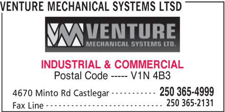 Venture Mechanical Systems Ltd (250-365-4999) - Display Ad - VENTURE MECHANICAL SYSTEMS LTSD INDUSTRIAL & COMMERCIAL Postal Code ----- V1N 4B3 ----------- 250 365-4999 4670 Minto Rd Castlegar 250 365-2131 ---------------------------- Fax Line