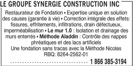 Le Groupe Synergie Construction Inc (1-866-863-7584) - Annonce illustrée======= - imperméabilisation Le mur 1.0 : Isolation et drainage des murs enterrés Méthode Aladdin : Contrôle des nappes phréatiques et des lacs artificiels Une fondation sans tracas avec la Méthode Nicolas RBQ: 8264-2562-01 -------------------------------- 1 866 385-3194 LE GROUPE SYNERGIE CONSTRUCTION INC Restaurateur de Fondation   Expertise unique en solution des causes (garantie à vie)   Correction intégrale des effets: fissures, effritements, infiltrations, drain défectueux,