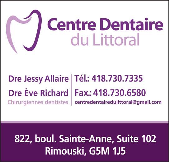 Centre Dentaire du Littoral (418-730-7335) - Annonce illustrée======= - Tél.: 418.730.7335 Dre Jessy Allaire Fax.:418.730.6580 Dre Ève Richard Chirurgiennes dentistes 822, boul. Sainte-Anne, Suite 102 Rimouski, G5M 1J5