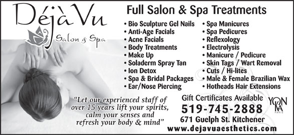 Deja Vu Salon & Spa (519-745-2888) - Display Ad - Electrolysis Make Up Manicure / Pedicure Soladerm Spray Tan Skin Tags / Wart Removal Ion Detox Cuts / Hi-lites Spa & Bridal Packages Male & Female Brazilian Wax Ear/Nose Piercing Hotheads Hair Extensions Gift Certificates Available 519-745-2888 671 Guelph St. Kitchener www.dejavuaesthetics.com Full Salon & Spa Treatments Bio Sculpture Gel Nails Spa Manicures Anti-Age Facials Spa Pedicures Acne Facials Reflexology Body Treatments