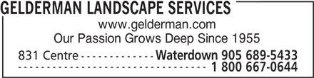 Gelderman Landscape Services (905-689-5433) - Annonce illustrée======= - GELDERMAN LANDSCAPE SERVICES www.gelderman.com Our Passion Grows Deep Since 1955 831 Centre------------- Waterdown 905 689-5433 --------------------------------- 1 800 667-0644 GELDERMAN LANDSCAPE SERVICES www.gelderman.com Our Passion Grows Deep Since 1955 831 Centre------------- Waterdown 905 689-5433 --------------------------------- 1 800 667-0644