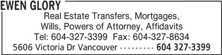 Ewen Glory (604-327-3399) - Display Ad - Real Estate Transfers, Mortgages, EWEN GLORY Wills, Powers of Attorney, Affidavits Tel: 604-327-3399  Fax: 604-327-8634 5606 Victoria Dr Vancouver --------- 604 327-3399