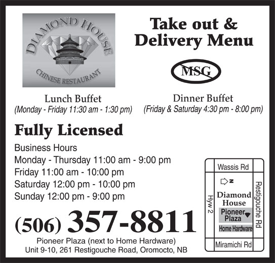 Diamond House Chinese Restaurant (506-357-8811) - Annonce illustrée======= - Take out & Delivery Menu Dinner Buffet Lunch Buffet (Friday & Saturday 4:30 pm - 8:00 pm) (Monday - Friday 11:30 am - 1:30 pm) Fully Licensed Business Hours Monday - Thursday 11:00 am - 9:00 pm Wassis Rd Friday 11:00 am - 10:00 pm Restigouche Rd Saturday 12:00 pm - 10:00 pm Hyw 2 Diamond Sunday 12:00 pm - 9:00 pm House Pioneer Plaza Home Hardware 506 357-8811 Pioneer Plaza (next to Home Hardware) Miramichi Rd Unit 9-10, 261 Restigouche Road, Oromocto, NB
