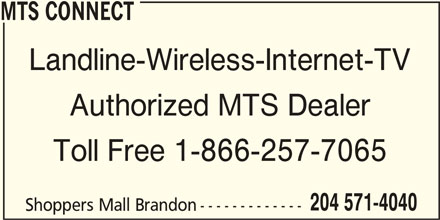 MTS Connect (204-571-4040) - Display Ad - MTS CONNECT Landline-Wireless-Internet-TV Authorized MTS Dealer Toll Free 1-866-257-7065 204 571-4040 Shoppers Mall Brandon-------------