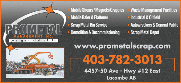 Prometal Management Inc (403-782-3013) - Annonce illustrée======= - Mobile Baler & Flattener Industrial & Oilfield Scrap Metal Bin Service Autowreckers & General Public PROMETAL Demolition & Decommissioning Scrap Metal Depot MANAGEMENT INC. www.prometalscrap.com 403-782-3013 Mobile Shears / Magnets/Grapples   Waste Management  Facilities 4457-50 Ave - Hwy #12 East Lacombe AB