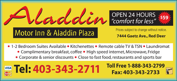 Aladdin Motor Inn (403-343-2711) - Display Ad - OPEN 24 HOURS 59 comfort for less Aladdin Motor Inn & Aladdin Plaza Prices subject to change without notice. 7444 Gaetz Ave., Red Deer 1-2 Bedroom Suites Available  Kitchenettes Remote cable TV & TSN  Laundromat Complimentary breakfast, coffee High speed internet, Microwave, Fridge Corporate & senior discounts Close to fast food, restaurants and sports bar Toll Free 1-888-343-2799 Tel: 403-343-2711 Fax: 403-343-2733