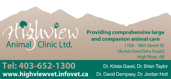 Highview Animal Clinic Ltd (403-652-1300) - Display Ad - Providing comprehensive large and companion animal care 1104 - 18th Street SE (Across from Extra Foods) High River, AB Dr. Krista Gavel, Dr. Brian Taylor Tel: 403-652-1300 Dr. David Dempsey, Dr. Jordan Holt www.highviewvet.infovet.ca Providing comprehensive large and companion animal care 1104 - 18th Street SE (Across from Extra Foods) High River, AB Dr. Krista Gavel, Dr. Brian Taylor Tel: 403-652-1300 Dr. David Dempsey, Dr. Jordan Holt www.highviewvet.infovet.ca