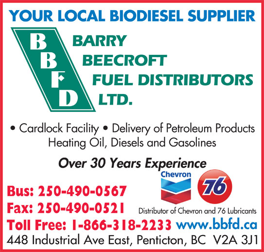 Barry Beecroft Fuel Distributors Ltd (250-490-0567) - Display Ad - YOUR LOCAL BIODIESEL SUPPLIER BARRY BEECROFT FUEL DISTRIBUTORS LTD. Cardlock Facility   Delivery of Petroleum Products Heating Oil, Diesels and Gasolines Over 30 Years Experiencep Bus: 250-490-0567 Fax: 250-490-0521 Distributor of Chevron and 76 Lubricants www.bbfd.ca Toll Free: 1-866-318-2233 448 Industrial Ave East, Penticton, BC  V2A 3J1
