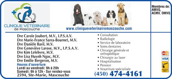 Clinique Vétérinaire De Mascouche (450-474-4161) - Annonce illustrée======= - www.cliniqueveterinairemascouche.com Consultation Dre Carole Joubert, M.V., I.P.S.A.V. Radiologie Dre Marie-France Sarra-Bournet, M.V. Service de laboratoire Dre Danièle Baril, M.V. Soins dentaires Dre Geneviève Larose, M.V., I.P.S.A.V. Chirurgie générale et Dre Kim Lefebvre, M.V. orthopédique Dre Lisa Huynh Ngoc, M.V. Chirurgie au laser Dre Emilie Bergeron, M.V. Hospitalisation Heures d ouverture Pension Lundi au vendredi: 9h à 20h Nourriture spécialisée Samedi: 9h à 12h - Sur rendez-vous (450) 2594, Ste-Marie, Mascouche