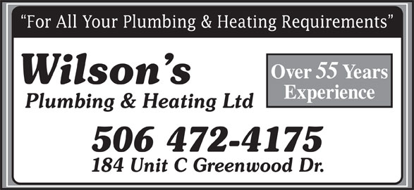 Wilson's Plumbing & Heating Ltd (506-472-4175) - Display Ad - For All Your Plumbing & Heating Requirements Over 55 For All Your Plumbing & Heating Requirements Over 55 Years Wilson s Experience Plumbing & Heating Ltd 506 472-4175 184 Unit C Greenwood Dr. Wilson s Experience Plumbing & Heating Ltd 506 472-4175 184 Unit C Greenwood Dr. Years