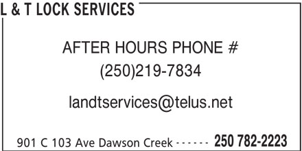 L & T Lock Services (250-782-2223) - Display Ad - L & T LOCK SERVICES AFTER HOURS PHONE # (250)219-7834 ------ 250 782-2223 901 C 103 Ave Dawson Creek