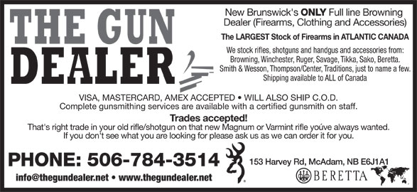 The Gun Dealer (506-784-3514) - Display Ad - New Brunswick's ONLY Full line Browning Dealer (Firearms, Clothing and Accessories) The LARGEST Stock of Firearms in ATLANTIC CANADA We stock rifles, shotguns and handgus and accessories from: Browning, Winchester, Ruger, Savage, Tikka, Sako, Beretta. Smith & Wesson, Thompson/Center, Traditions, just to name a few. Shipping available to ALL of Canada VISA, MASTERCARD, AMEX ACCEPTED   WILL ALSO SHIP C.O.D. Complete gunsmithing services are available with a certified gunsmith on staff. Trades accepted! That's right trade in your old rifle/shotgun on that new Magnum or Varmint rifle yoúve always wanted. If you don't see what you are looking for please ask us as we can order it for you. 153 Harvey Rd, McAdam, NB E6J1A1 PHONE: 506-784-3514