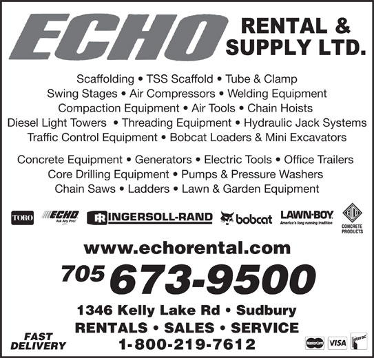 Echo Rental & Supply Ltd (705-673-9500) - Display Ad - Scaffolding   TSS Scaffold   Tube & Clamp Swing Stages   Air Compressors   Welding Equipment Compaction Equipment   Air Tools   Chain Hoists Diesel Light Towers    Threading Equipment   Hydraulic Jack Systems Traffic Control Equipment   Bobcat Loaders & Mini Excavators Concrete Equipment   Generators   Electric Tools   Office Trailers Core Drilling Equipment   Pumps & Pressure Washers Chain Saws   Ladders   Lawn & Garden Equipment www.echorental.com 705 673-9500