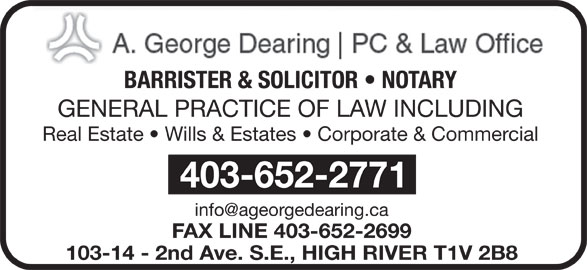 Dearing A George Professional Corp (403-652-2771) - Display Ad - BARRISTER & SOLICITOR   NOTARY GENERAL PRACTICE OF LAW INCLUDING 403-652-2771 FAX LINE 403-652-2699 103-14 - 2nd Ave. S.E., HIGH RIVER T1V 2B8 Real Estate   Wills & Estates   Corporate & Commercial