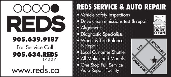 Reds Enterprises (905-639-9187) - Display Ad - REDS SERVICE & AUTO REPAIR Vehicle safety inspections Drive clean emissions test & repair Alignments Diagnostic Specialists Wheel & Tire Balance & Repair Local Customer Shuttle All Makes and Models One Stop Full Service Auto Repair Facility www.reds.ca