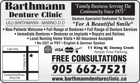 """Barthmann Denture Clinic (905-662-7521) - Annonce illustrée======= - """"Family Business Serving The Community Since 1975"""" Denture Clinic Denture Specialist Dedicated To Service ULLI BARTHMANN - MARINO D D """"For A Beautiful Smile"""" New Patients Welcome   Full Range of Dentures   Full Range of Denture Services Immediate Dentures   Dentures on Implants   Repairs and Relines Local Nursing Home Visits   All Insurance Accepted No GST or PST   English & German Spoken 11 King W, Stoney Creek Ample Free Parking FREE CONSULTATIONS 905 662-7521 www.barthmanndentureclinic.ca"""