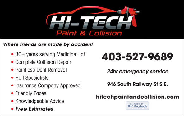 Hi-Tech Paint & Collision Ltd (403-527-9689) - Display Ad - Where friends are made by accident 30+ years serving Medicine Hat 403-527-9689 Complete Collision Repair Paintless Dent Removal 24hr emergency service Hail Specialists 946 South Railway St S.E. Insurance Company Approved Friendly Faces hitechpaintandcollision.com Knowledgeable Advice Free Estimates
