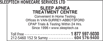 Sleeptech Homecare Services Ltd (604-576-9400) - Annonce illustrée======= - SLEEPTECH HOMECARE SERVICES LTD SLEEP APNEA TREATMENT CENTRE Convenient In Home Testing Offices In VAN-SURREY-ABBOTSFORD CPAP Trials & Testing Within 24 Hrs. Since 1996   www.sleeptech.ca Toll Free ---------------------------- 1 877 597-5030 604 576-9400 212-5460 152 St Surrey --------------- SLEEPTECH HOMECARE SERVICES LTD SLEEP APNEA TREATMENT CENTRE Convenient In Home Testing Offices In VAN-SURREY-ABBOTSFORD CPAP Trials & Testing Within 24 Hrs. Since 1996   www.sleeptech.ca Toll Free ---------------------------- 1 877 597-5030 604 576-9400 212-5460 152 St Surrey ---------------