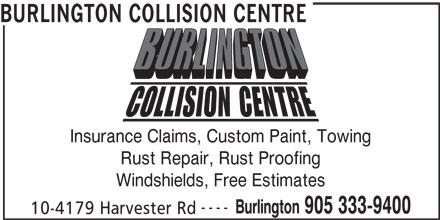 Burlington Collision Centre (905-333-9400) - Display Ad - BURLINGTON COLLISION CENTRE Insurance Claims, Custom Paint, Towing Rust Repair, Rust Proofing Windshields, Free Estimates ---- Burlington 905 333-9400 10-4179 Harvester Rd BURLINGTON COLLISION CENTRE ---- Burlington 905 333-9400 10-4179 Harvester Rd Insurance Claims, Custom Paint, Towing Rust Repair, Rust Proofing Windshields, Free Estimates