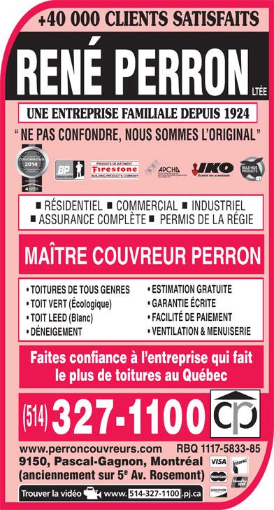 René Perron Couvreurs (514-327-1100) - Annonce illustrée======= - www.perroncouvreurs.com 9150, Pascal-Gagnon, Montréal (anciennement sur 5 Av. Rosemont) www. 514-327-1100.pj.ca +40 000 CLIENTS SATISFAITS UNE ENTREPRISE FAMILIALE DEPUIS 1924 NE PAS CONFONDRE, NOUS SOMMES L ORIGINAL Établit les standards Couvreur certifié MONTRÉAL RÉSIDENTIEL     COMMERCIAL     INDUSTRIEL ASSURANCE COMPLÈTE     PERMIS DE LA RÉGIE MAÎTRE COUVREUR PERRON ESTIMATION GRATUITE TOITURES DE TOUS GENRES GARANTIE ÉCRITE TOIT VERT (Écologique) FACILITÉ DE PAIEMENT TOIT LEED (Blanc) VENTILATION & MENUISERIE DÉNEIGEMENT Faites confiance à l entreprise qui fait le plus de toitures au Québec RBQ 1117-5833-85