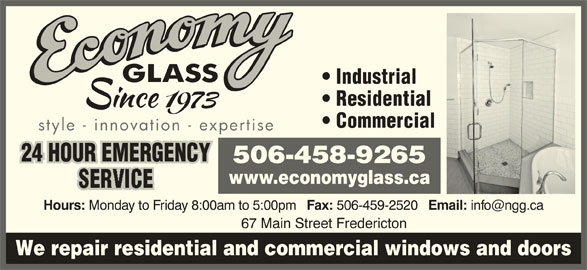 Economy Glass (506-458-9265) - Display Ad - Industrial Residential Email: 67 Main Street Fredericton We repair residential and commercial windows and doors Commercial style - innovation - expertise 24 HOUR EMERGENCY 506-458-9265 www.economyglass.ca Hours: Monday to Friday 8:00am to 5:00pm Fax: 506-459-2520