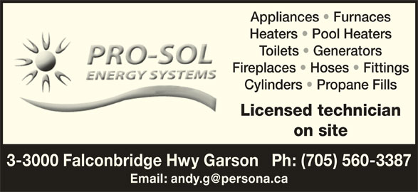 Pro-Sol Energy Systems (705-560-3387) - Display Ad - Appliances   Furnaces Heaters   Pool Heaters Toilets   Generators Fireplaces   Hoses   Fittings Cylinders   Propane Fills Licensed technician on site 3-3000 Falconbridge Hwy Garson   Ph: (705) 560-3387