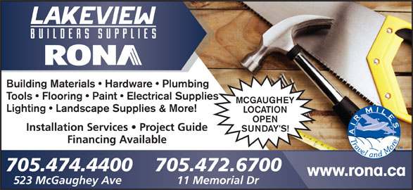 Rona (705-474-4400) - Display Ad - Building Materials   Hardware   Plumbing Tools   Flooring   Paint   Electrical Supplies MCGAUGHEY Lighting   Landscape Supplies & More! LOCATION OPEN Installation Services   Project Guide SUNDAY S! Financing Available 705.474.4400 705.472.6700 www.rona.ca 523 McGaughey Ave 11 Memorial Dr