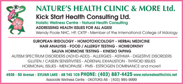 Natures Health Clinic (403-887-4425) - Annonce illustrée======= - Kick Start Health Consulting Ltd. Holistic Wellness Centre - Natural Health Consulting ADDRESSING HEALTH ISSUES FOR ALL AGES! Wendy Poole NHC, HP, CKTP - Member of the International College of Iridology EUROPEAN IRIDOLOGY - HOMOTOXICOLOGY - HERBAL MEDICINE HAIR ANALYSIS - FOOD / ALLERGY TESTING - HOMEOPATHY SALIVA HORMONE TESTING - KINESIO TAPING AUTISM SPECTRUM DISORDERS (ADHD-ADD) - ALLERGIES - ASTHMA - DIGESTIVE DISORDERS GLUTEN / CASEIN SENSITIVITIES - ADRENAL EXHAUSTION - THYROID ISSUES HORMONAL ISSUES - MENOPAUSE - PMS - ESTROGEN DOMINANCE and more!! 4936 - 50 Avenue - SYLVAN LAKE - AB T4S 1C9PHONE: (403) 887-4425 www.natureshealthclinic.net Associate Wellness Centre - OKOTOKS-AB - (403) 995-9999