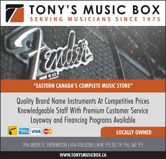 Tony's Music Box Ltd (506-458-8286) - Display Ad - EASTERN CANADA S COMPLETE MUSIC STORE Quality Brand Name Instruments At Competitive Prices Knowledgeable Staff With Premium Customer Service Layaway and Financing Programs Available LOCALLY OWNED 396 QUEEN ST, FREDERICTON 506.458.8286 M-W: 9-5:30, T-F: 9-8, SAT: 9-5 WWW.TONYSMUSICBOX.CA