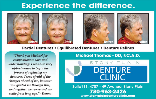 Stony Plain Denture Clinic (780-963-2426) - Display Ad - Experience the difference. After Before Partial Dentures   Equilibrated Dentures   Denture Relines Thank you Michael for Michael Thomas - DD, F.C.A.D. compassionate care and understanding. I was also very apprehensive to begin the DENTURE process of replacing my dentures. I was afraid of the CLINIC changes ahead of me, however you guided me through this, Suite111, 4707 - 49 Avenue, Stony Plain and together we re-created my 780-963-2426 smile from long ago.  - Donna www.stonyplaindentureclinic.com
