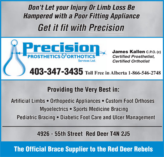 Precision Prosthetics Orthotic Services Ltd (403-347-3435) - Display Ad - Don't Let your Injury Or Limb Loss Be Hampered with a Poor Fitting Appliance Get it fit with Precision James Kallen C.P.O. (c) Certified Prosthetist, Certified Orthotist Toll Free in Alberta 1-866-546-2748 403-347-3435 Providing the Very Best in: Artificial Limbs   Orthopedic Appliances   Custom Foot Orthoses Myoelectrics   Sports Medicine Bracing Pediatric Bracing   Diabetic Foot Care and Ulcer Management 4926 - 55th Street  Red Deer T4N 2J5 The Official Brace Supplier to the Red Deer Rebels Don't Let your Injury Or Limb Loss Be Hampered with a Poor Fitting Appliance Get it fit with Precision James Kallen C.P.O. (c) Certified Prosthetist, Certified Orthotist Toll Free in Alberta 1-866-546-2748 403-347-3435 Providing the Very Best in: Artificial Limbs   Orthopedic Appliances   Custom Foot Orthoses Myoelectrics   Sports Medicine Bracing Pediatric Bracing   Diabetic Foot Care and Ulcer Management 4926 - 55th Street  Red Deer T4N 2J5 The Official Brace Supplier to the Red Deer Rebels