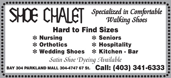Shoe Chalet (403-341-6333) - Annonce illustrée======= - Specialized in Comfortable Walking Shoes Hard to Find Sizes Nursing Seniors Orthotics Hospitality Wedding Shoes Kitchen - Bar Satin Shoe Dyeing Available BAY 304 PARKLAND MALL 304-4747 67 St. Call: (403) 341-6333