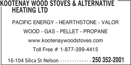 Kootenay Wood Stoves & Alternative Heating Ltd (250-352-2001) - Display Ad - KOOTENAY WOOD STOVES & ALTERNATIVE PACIFIC ENERGY - HEARTHSTONE - VALOR WOOD - GAS - PELLET - PROPANE www.kootenaywoodstoves.com Toll Free # 1-877-399-4415 250 352-2001 16-104 Silica St Nelson------------- HEATING LTD