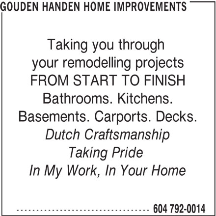 Gouden Handen Home Improvements (604-792-0014) - Annonce illustrée======= - GOUDEN HANDEN HOME IMPROVEMENTS Taking you through your remodelling projects FROM START TO FINISH Bathrooms. Kitchens. Basements. Carports. Decks. Dutch Craftsmanship Taking Pride In My Work, In Your Home ---------------------------------- 604 792-0014