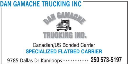 Dan Gamache Trucking Inc (250-573-5197) - Display Ad - SPECIALIZED FLATBED CARRIER DAN GAMACHE TRUCKING INC Canadian/US Bonded Carrier ----------- 250 573-5197 9785 Dallas Dr Kamloops