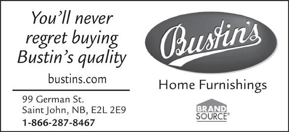 Bustin's Fine Furniture (506-634-1655) - Display Ad - You ll never regret buying Bustin s quality bustins.com Home Furnishings 99 German St. Saint John, NB, E2L 2E9 1-866-287-8467 You ll never regret buying Bustin s quality bustins.com Home Furnishings 99 German St. Saint John, NB, E2L 2E9 1-866-287-8467
