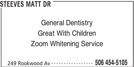 Steeves Matt Dr (506-454-5105) - Display Ad - 506 454-5105 249 Rookwood Av General Dentistry Great With Children Zoom Whitening Service ----------------- 506 454-5105 249 Rookwood Av STEEVES MATT DR STEEVES MATT DR General Dentistry Great With Children Zoom Whitening Service -----------------