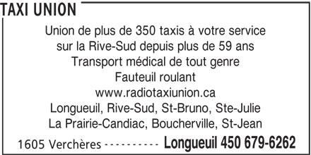 Radio Taxi Union Ltée (450-679-6262) - Annonce illustrée======= - TAXI UNION Union de plus de 350 taxis à votre service sur la Rive-Sud depuis plus de 59 ans Transport médical de tout genre Fauteuil roulant www.radiotaxiunion.ca Longueuil, Rive-Sud, St-Bruno, Ste-Julie La Prairie-Candiac, Boucherville, St-Jean ---------- Longueuil 450 679-6262 1605 Verchères