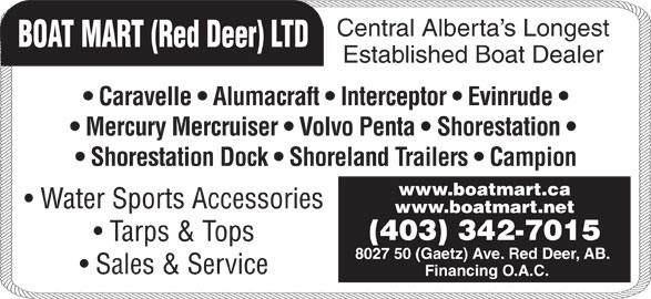 Boat Mart (Red Deer) Ltd (403-342-7015) - Display Ad - Central Alberta s Longest BOAT MART (Red Deer) LTD Caravelle   Alumacraft   Interceptor   Evinrude Mercury Mercruiser   Volvo Penta   Shorestation Shorestation Dock   Shoreland Trailers   Campion www.boatmart.ca Water Sports Accessories www.boatmart.net (403) 342-7015 Tarps & Tops 8027 50 (Gaetz) Ave. Red Deer, AB. Sales & Service Financing O.A.C. Established Boat Dealer Central Alberta s Longest BOAT MART (Red Deer) LTD Caravelle   Alumacraft   Interceptor   Evinrude Mercury Mercruiser   Volvo Penta   Shorestation Shorestation Dock   Shoreland Trailers   Campion www.boatmart.ca Water Sports Accessories www.boatmart.net (403) 342-7015 Tarps & Tops 8027 50 (Gaetz) Ave. Red Deer, AB. Sales & Service Financing O.A.C. Established Boat Dealer