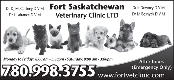 Fort Saskatchewan Veterinary Clinic Ltd (780-998-3755) - Display Ad - Dr K Downey D V M Fort Saskatchewan Dr DJ McCartney D V M Dr M Bosnyak D V M Dr L Lafrance D V M Veterinary Clinic LTD Monday to Friday:  8:00 am - 5:30pm   Saturday: 9:00 am - 3:00pm After hours (Emergency Only) 780.998.3755 www.fortvetclinic.com