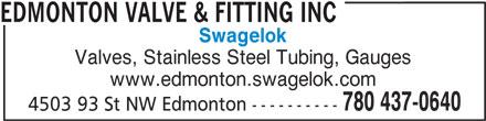Edmonton Valve & Fitting Inc (780-437-0640) - Display Ad - Swagelok Valves, Stainless Steel Tubing, Gauges www.edmonton.swagelok.com 780 437-0640 4503 93 St NW Edmonton ---------- EDMONTON VALVE & FITTING INC Swagelok Valves, Stainless Steel Tubing, Gauges www.edmonton.swagelok.com 780 437-0640 4503 93 St NW Edmonton ---------- EDMONTON VALVE & FITTING INC