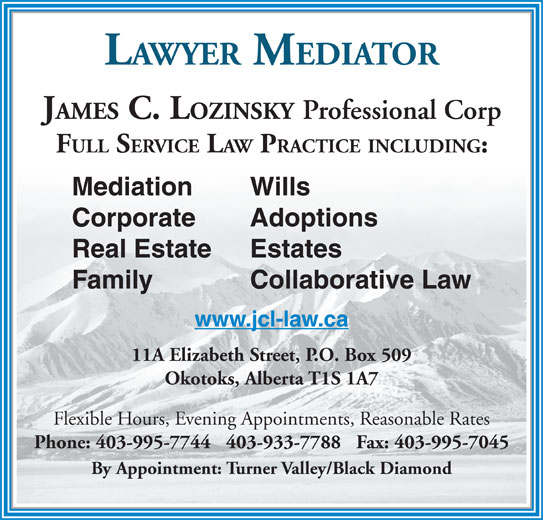 Lozinsky James C Law Office (403-995-7744) - Display Ad - 11A Elizabeth Street, P.O. Box 509 Okotoks, Alberta T1S 1A7 Flexible Hours, Evening Appointments, Reasonable Rates Phone: 403-995-7744   403-933-7788   Fax: 403-995-7045 By Appointment: Turner Valley/Black Diamond LAWYER MEDIATOR JAMES C. LOZINSKY Professional Corp FULL SERVICE LAW PRACTICE INCLUDING: Mediation Wills Corporate Adoptions Real Estate Estates Family Collaborative Law www.jcl-law.ca