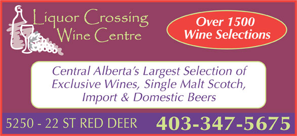 Liquor Crossing (403-347-5675) - Display Ad - Import & Domestic Beers 403-347-5675 Over 1500 Wine Selections Central Alberta s Largest Selection of Exclusive Wines, Single Malt Scotch,