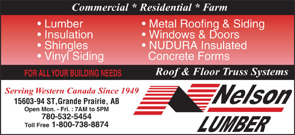 Nelson Lumber Co Ltd (780-532-5454) - Display Ad - Commercial * Residential * Farm Metal Roofing & Siding  Lumber Windows & Doors  Insulation NUDURA Insulated   Shingles Concrete Forms  Vinyl Siding Roof & Floor Truss Systems FOR ALL YOUR BUILDING NEEDS Serving Western Canada Since 1949 15603-94 ST,Grande Prairie, AB Open Mon. - Fri. : 7AM to 5PM 780-532-5454 Toll Free 1-800-738-8874