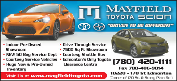 Mayfield Toyota (780-420-1111) - Display Ad - 10220 - 170 St Edmonton Visit Us at www.mayfieldtoyota.com (Corner of 170 St. & Stony Plain Rd.) Indoor Pre-Owned Drive Through Service Showroom Courtesy Service Vehicles  Edmonton s Only Toyota (780) 420-1111 Huge New & Pre-Owned Clearance Centre Fax 780-486-9014 7500 Sq Ft Showroom NEW 50 Bay Service Dept  Courtesy Shuttle Bus Inventory