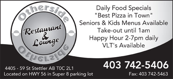 "Other Side Family Restaurant & Lounge (403-742-5406) - Display Ad - Daily Food Specials ""Best Pizza in Town"" Seniors & Kids Menus Available Take-out until 1am Happy Hour 2-7pm daily VLT's Available 403 742-5406 4405 - 59 St Stettler AB T0C 2L1 Located on HWY 56 in Super 8 parking lot Fax: 403 742-5463"