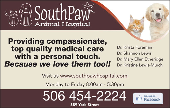 SouthPaw Animal Hospital (506-454-2224) - Display Ad - Providing compassionate, Dr. Krista Foreman top quality medical care with a personal touch. Dr. Mary Ellen Etheridge Dr. Kristine Lewis-Murch Because we love them too!! Visit us www.southpawhospital.com Monday to Friday 8:00am - 5:30pm 506 454-2224 389 York Street Dr. Shannon Lewis